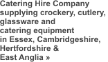 Catering Hire Company supplying crockery, cutlery,  glassware and  catering equipment in Essex, Cambridgeshire,  Hertfordshire &  East Anglia �